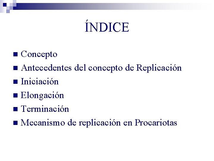 ÍNDICE Concepto n Antecedentes del concepto de Replicación n Iniciación n Elongación n Terminación
