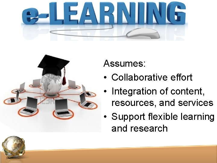 Assumes: • Collaborative effort • Integration of content, resources, and services • Support flexible