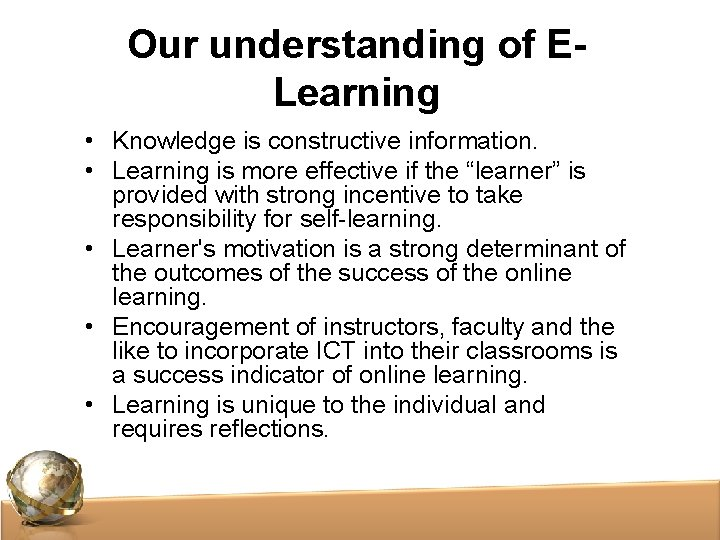 Our understanding of ELearning • Knowledge is constructive information. • Learning is more effective
