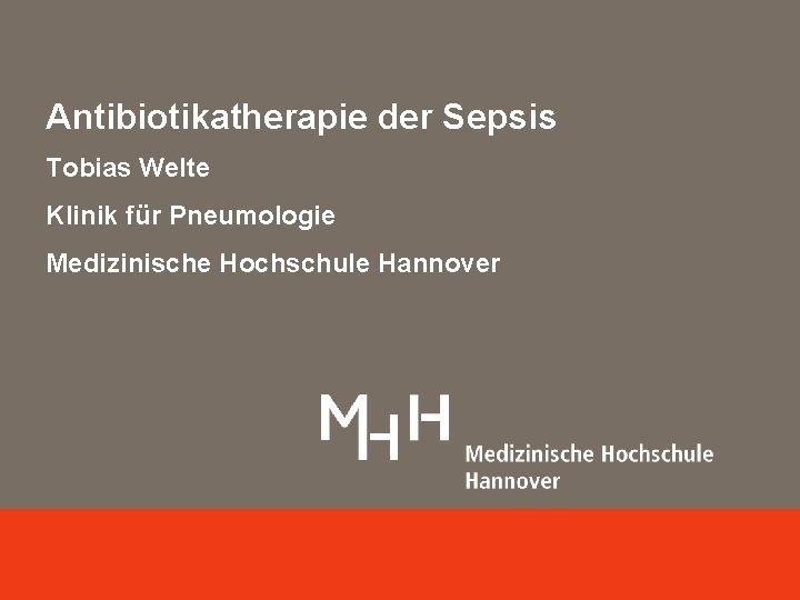 Antibiotikatherapie der Sepsis Tobias Welte Klinik für Pneumologie Medizinische Hochschule Hannover