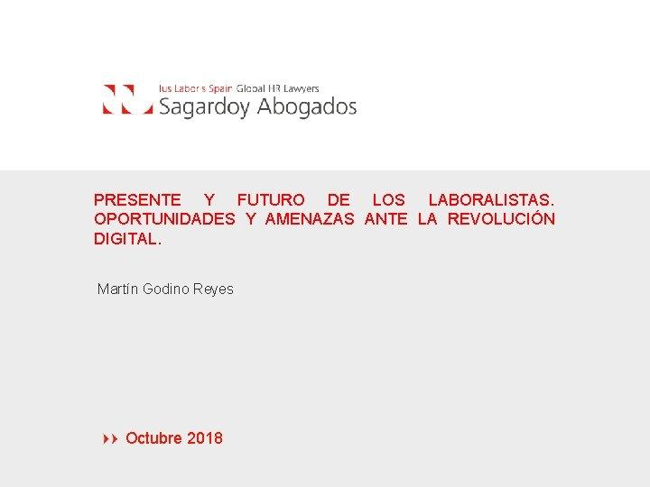 PRESENTE Y FUTURO DE LOS LABORALISTAS. OPORTUNIDADES Y AMENAZAS ANTE LA REVOLUCIÓN DIGITAL. Martín