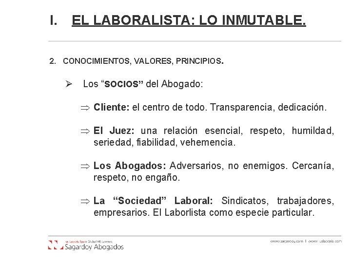 """I. EL LABORALISTA: LO INMUTABLE. 2. CONOCIMIENTOS, VALORES, PRINCIPIOS. Ø Los """"SOCIOS"""" del Abogado:"""