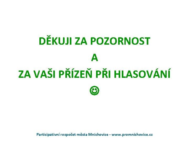 DĚKUJI ZA POZORNOST A ZA VAŠI PŘÍZEŇ PŘI HLASOVÁNÍ Participativní rozpočet města Mnichovice -