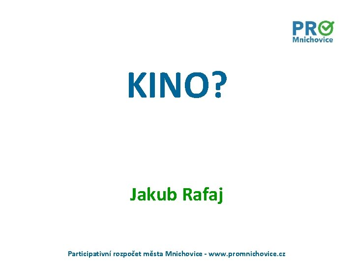 KINO? Jakub Rafaj Participativní rozpočet města Mnichovice - www. promnichovice. cz