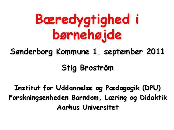 Bæredygtighed i børnehøjde Sønderborg Kommune 1. september 2011 Stig Broström Institut for Uddannelse og