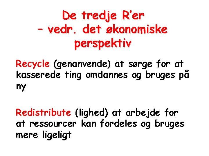 De tredje R'er – vedr. det økonomiske perspektiv Recycle (genanvende) at sørge for at