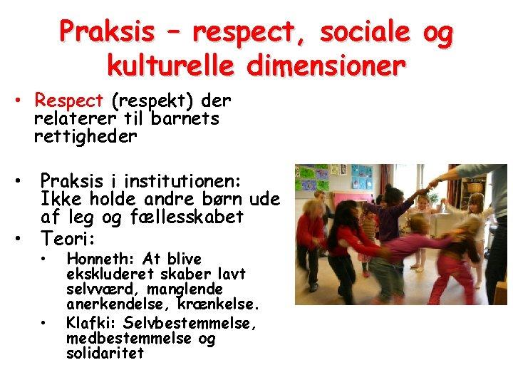 Praksis – respect, sociale og kulturelle dimensioner • Respect (respekt) der relaterer til barnets