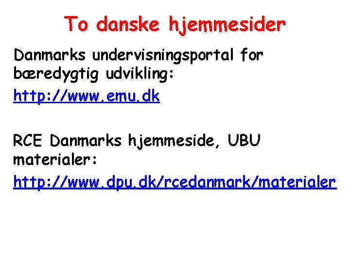 To danske hjemmesider Danmarks undervisningsportal for bæredygtig udvikling: http: //www. emu. dk RCE Danmarks