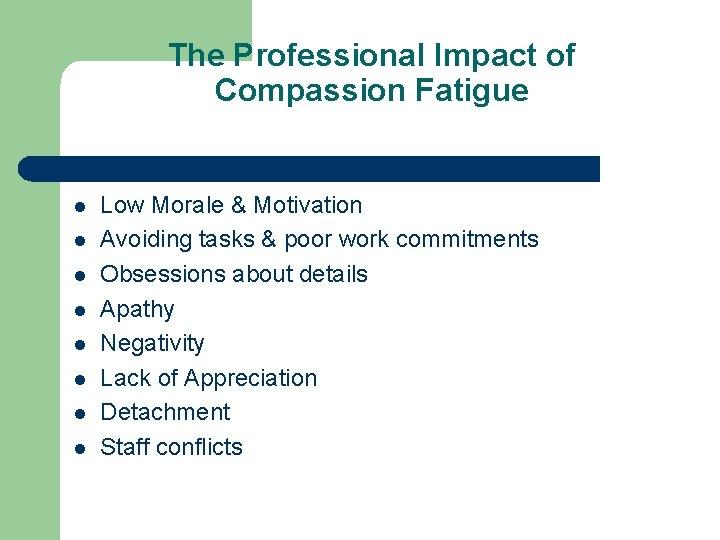 The Professional Impact of Compassion Fatigue l l l l Low Morale & Motivation