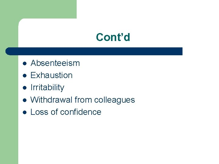 Cont'd l l l Absenteeism Exhaustion Irritability Withdrawal from colleagues Loss of confidence