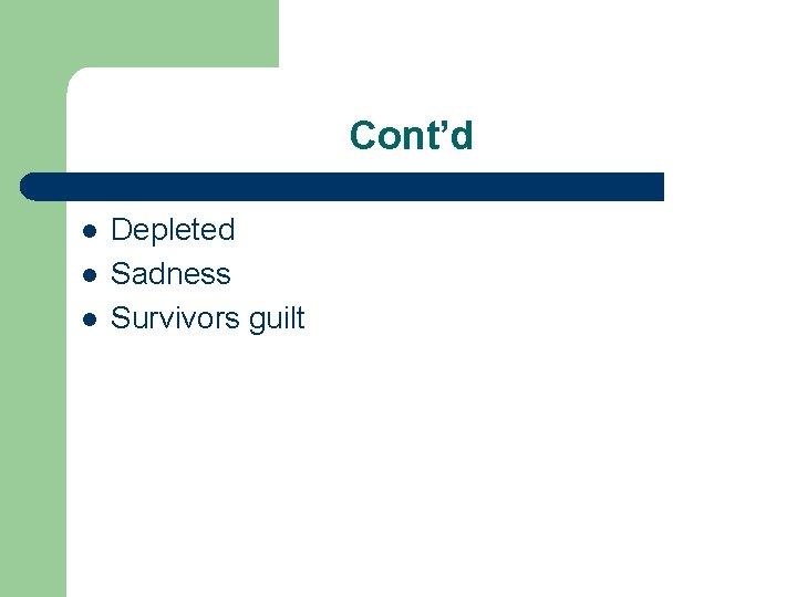 Cont'd l l l Depleted Sadness Survivors guilt