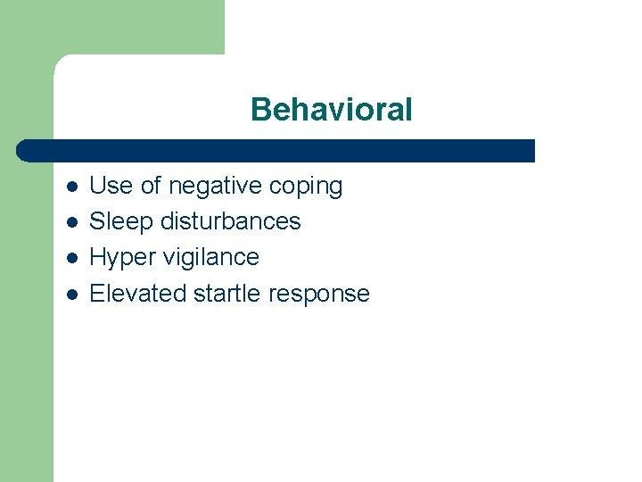 Behavioral l l Use of negative coping Sleep disturbances Hyper vigilance Elevated startle response