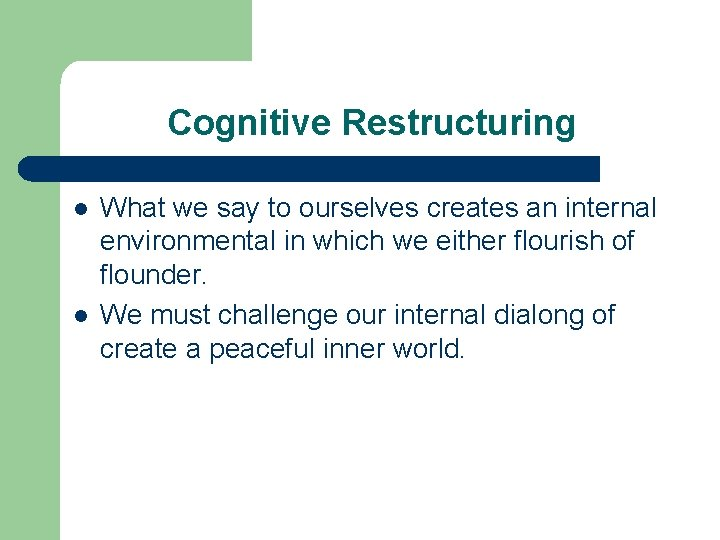 Cognitive Restructuring l l What we say to ourselves creates an internal environmental in