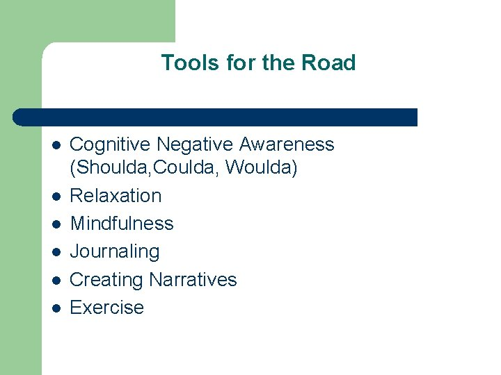 Tools for the Road l l l Cognitive Negative Awareness (Shoulda, Coulda, Woulda) Relaxation