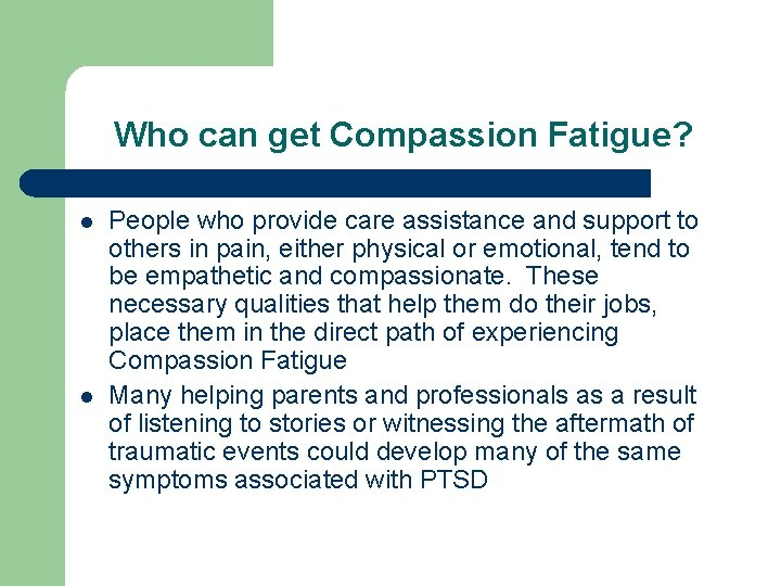 Who can get Compassion Fatigue? l l People who provide care assistance and support