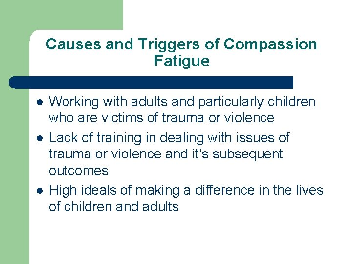Causes and Triggers of Compassion Fatigue l l l Working with adults and particularly