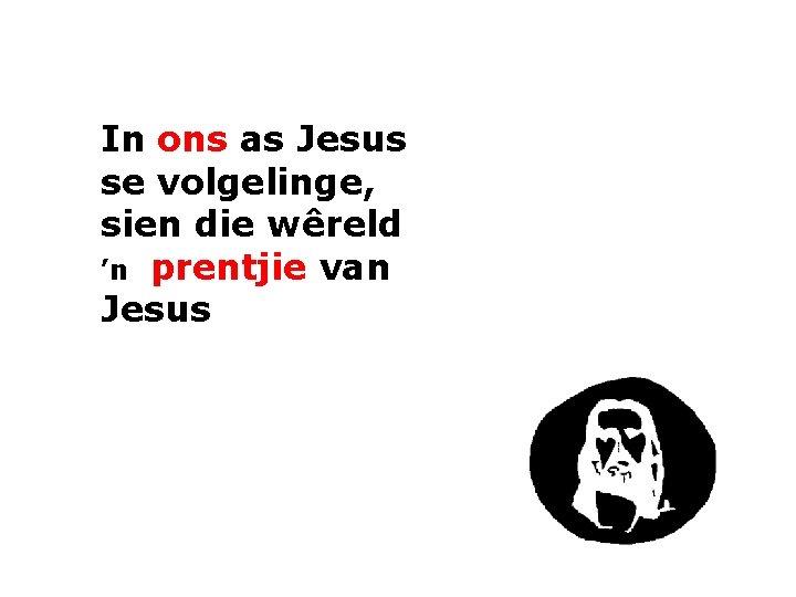 In ons as Jesus se volgelinge, sien die wêreld 'n prentjie van Jesus