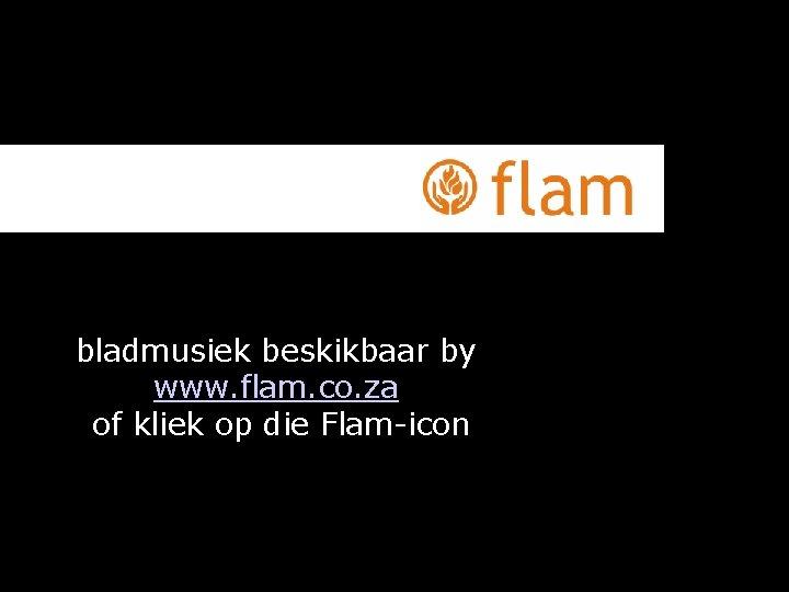 bladmusiek beskikbaar by www. flam. co. za of kliek op die Flam-icon