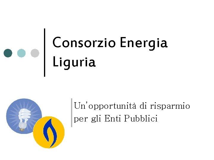 Consorzio Energia Liguria Un'opportunità di risparmio per gli Enti Pubblici