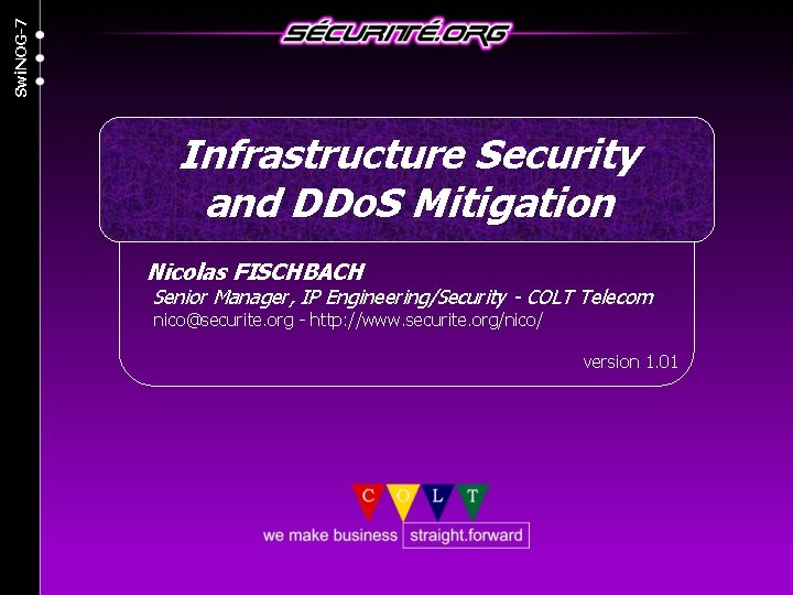 Swi. NOG-7 Infrastructure Security and DDo. S Mitigation Nicolas FISCHBACH Senior Manager, IP Engineering/Security