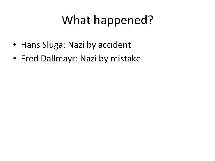 What happened? • Hans Sluga: Nazi by accident • Fred Dallmayr: Nazi by mistake