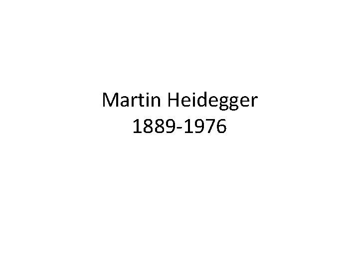 Martin Heidegger 1889 -1976