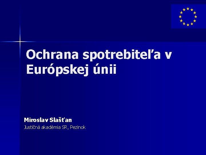 Ochrana spotrebiteľa v Európskej únii Miroslav Slašťan Justičná akadémia SR, Pezinok