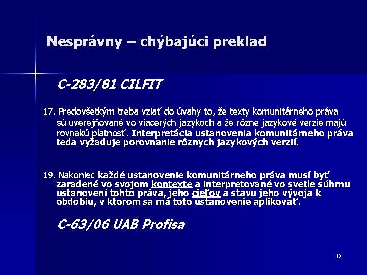 Nesprávny – chýbajúci preklad C-283/81 CILFIT 17. Predovšetkým treba vziať do úvahy to, že