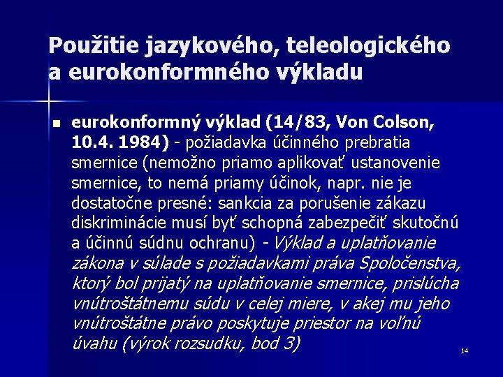 Použitie jazykového, teleologického a eurokonformného výkladu n eurokonformný výklad (14/83, Von Colson, 10. 4.