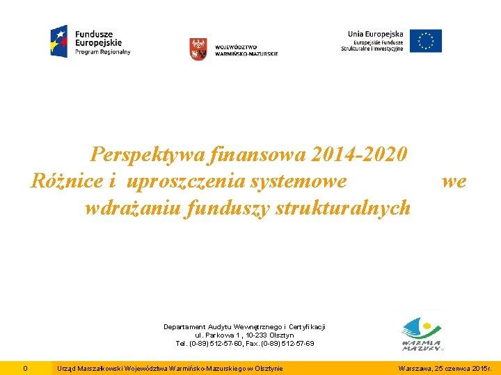 Perspektywa finansowa 2014 -2020 Różnice i uproszczenia systemowe wdrażaniu funduszy strukturalnych we Departament Audytu