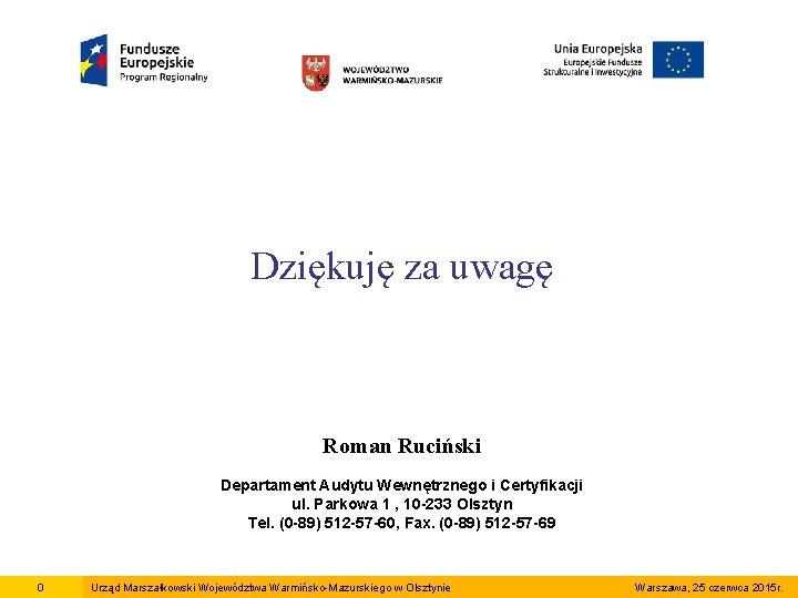 Dziękuję za uwagę Roman Ruciński Departament Audytu Wewnętrznego i Certyfikacji ul. Parkowa 1 ,
