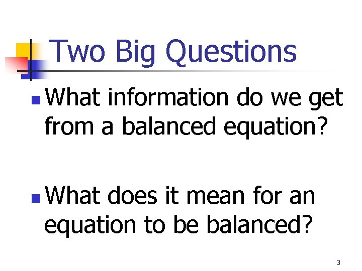 Two Big Questions n n What information do we get from a balanced equation?