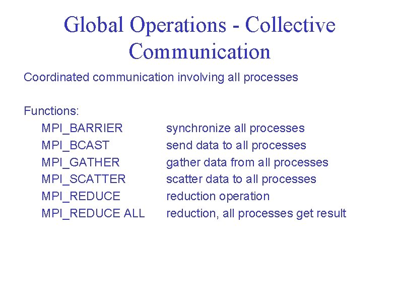 Global Operations - Collective Communication Coordinated communication involving all processes Functions: MPI_BARRIER MPI_BCAST MPI_GATHER
