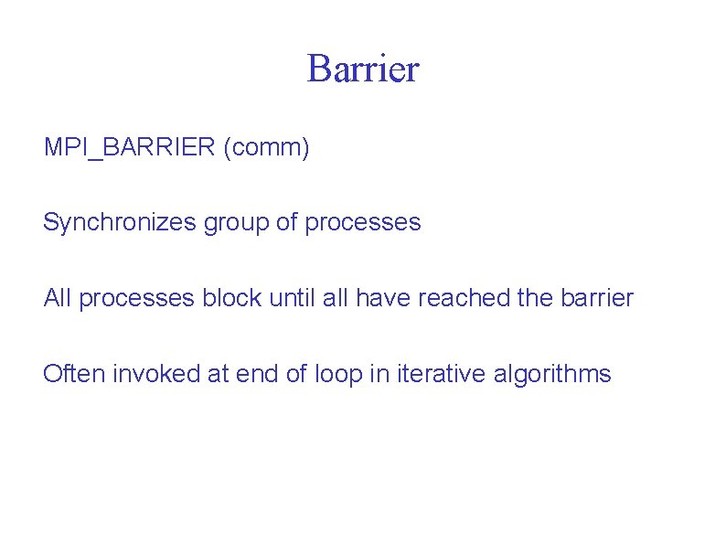 Barrier MPI_BARRIER (comm) Synchronizes group of processes All processes block until all have reached