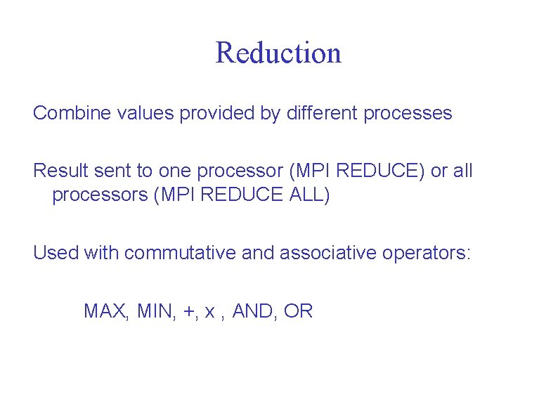 Reduction Combine values provided by different processes Result sent to one processor (MPI REDUCE)