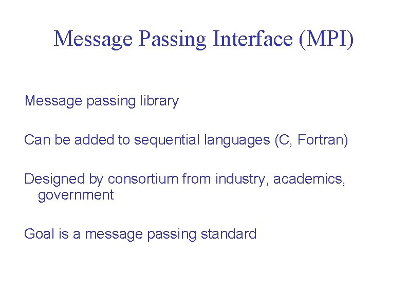Message Passing Interface (MPI) Message passing library Can be added to sequential languages (C,