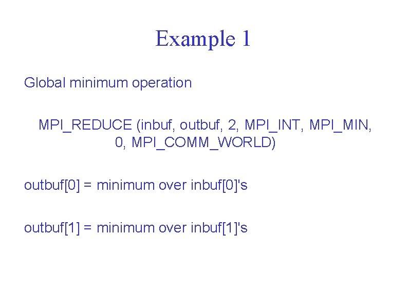 Example 1 Global minimum operation MPI_REDUCE (inbuf, outbuf, 2, MPI_INT, MPI_MIN, 0, MPI_COMM_WORLD) outbuf[0]