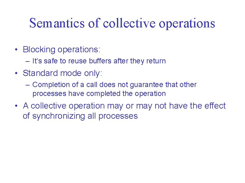 Semantics of collective operations • Blocking operations: – It's safe to reuse buffers after