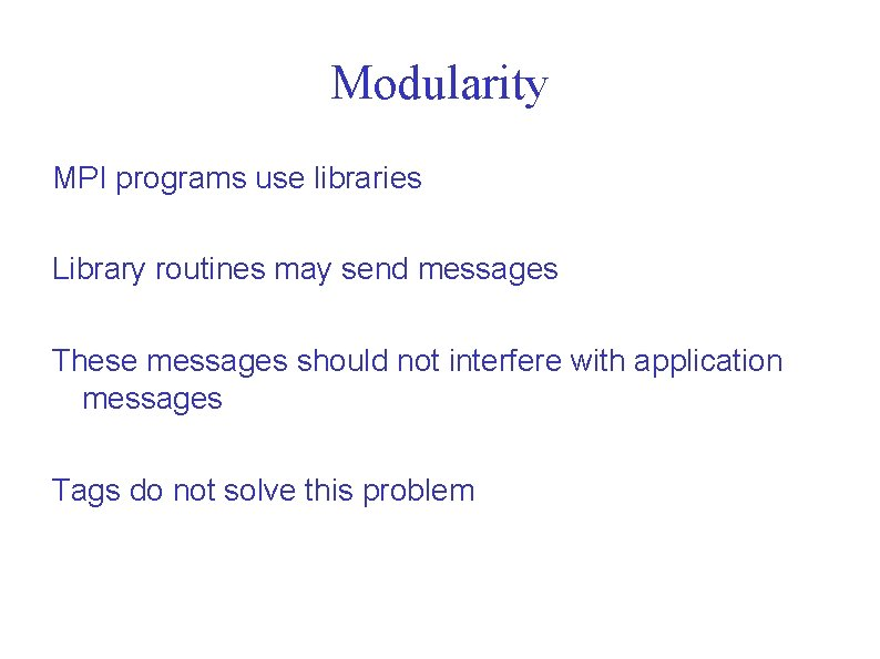 Modularity MPI programs use libraries Library routines may send messages These messages should not