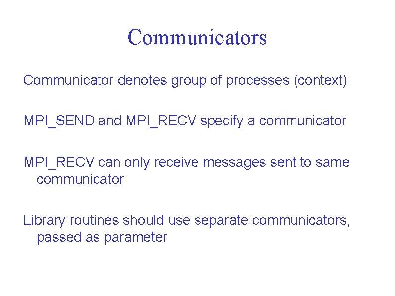 Communicators Communicator denotes group of processes (context) MPI_SEND and MPI_RECV specify a communicator MPI_RECV