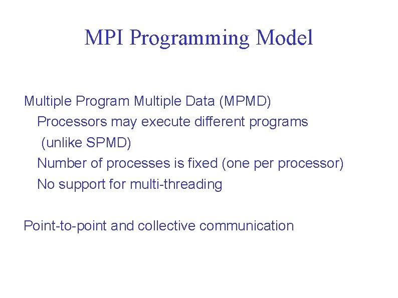 MPI Programming Model Multiple Program Multiple Data (MPMD) Processors may execute different programs (unlike