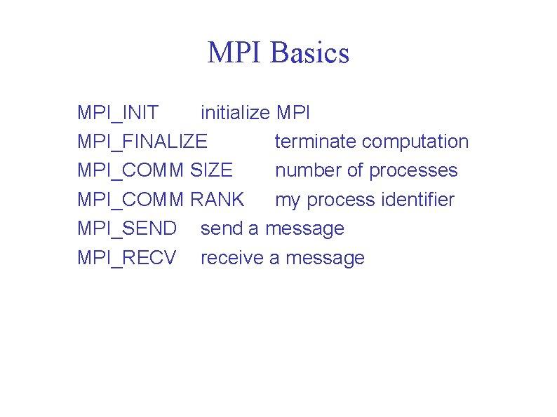 MPI Basics MPI_INIT initialize MPI_FINALIZE terminate computation MPI_COMM SIZE number of processes MPI_COMM RANK