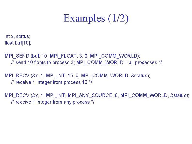 Examples (1/2) int x, status; float buf[10]; MPI_SEND (buf, 10, MPI_FLOAT, 3, 0, MPI_COMM_WORLD);