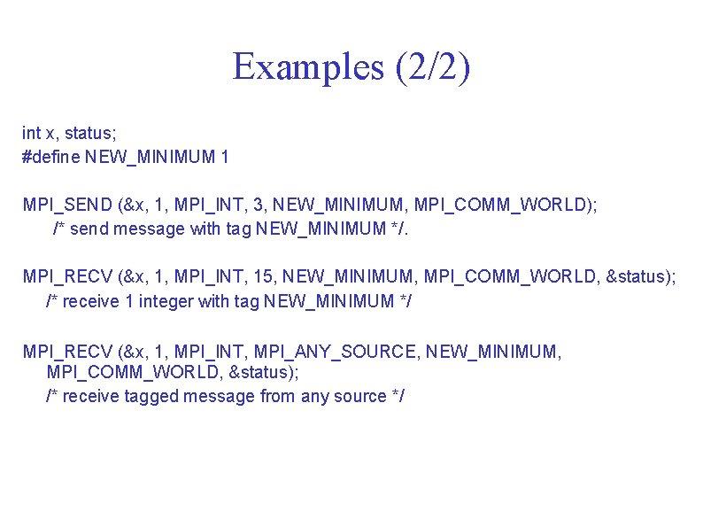 Examples (2/2) int x, status; #define NEW_MINIMUM 1 MPI_SEND (&x, 1, MPI_INT, 3, NEW_MINIMUM,
