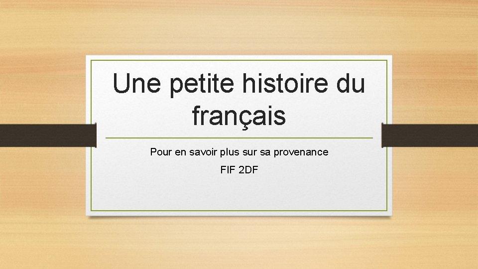 Une petite histoire du français Pour en savoir plus sur sa provenance FIF 2