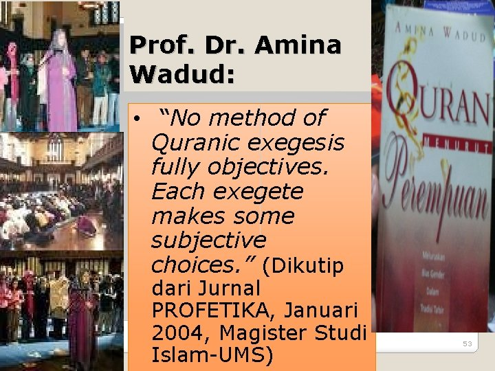"Prof. Dr. Amina Wadud: • ""No method of Quranic exegesis fully objectives. Each exegete"