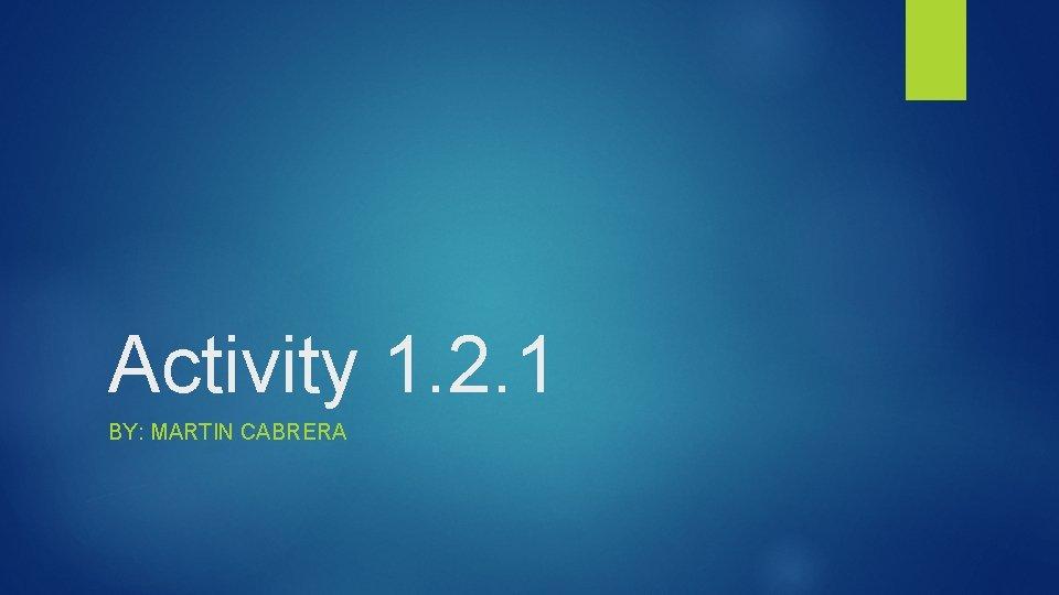 Activity 1. 2. 1 BY: MARTIN CABRERA