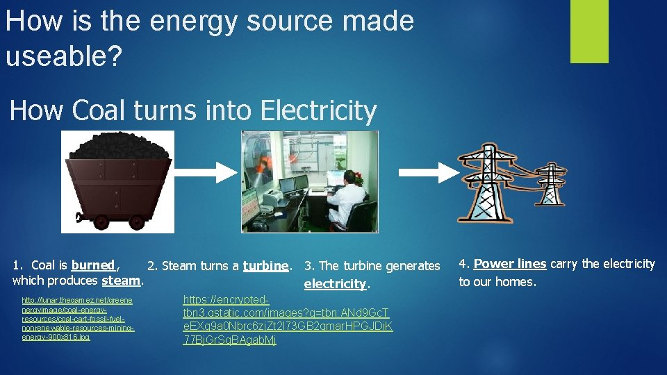 How is the energy source made useable? How Coal turns into Electricity 1. Coal