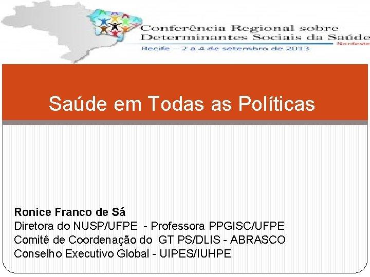 Saúde em Todas as Políticas Ronice Franco de Sá Diretora do NUSP/UFPE - Professora
