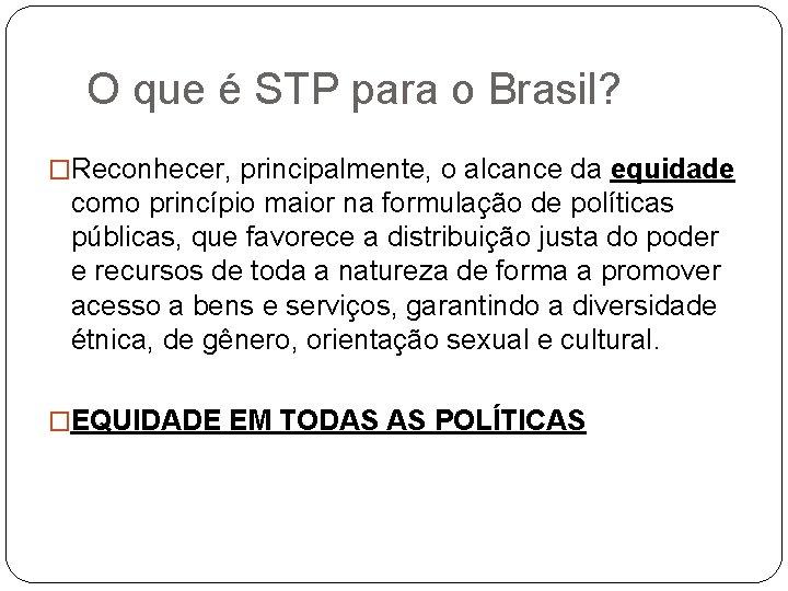 O que é STP para o Brasil? �Reconhecer, principalmente, o alcance da equidade como